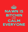 NAWN IS BITCHIN KEEP  CALM EVERYONE - Personalised Poster A1 size