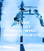 NEVER FORGET  THOSE WHO NEVER DOUBTED - Personalised Poster A1 size