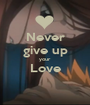 Never give up your  Love  - Personalised Poster A1 size