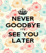 NEVER GOODBYE IT'S SEE YOU LATER - Personalised Poster A1 size