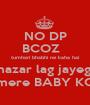 NO DP BCOZ   tumhari bhabhi ne kaha hai nazar lag jayegi mere BABY KO - Personalised Poster A1 size