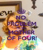 NO  PROBLEM I'M THE MOTHER OF FOUR! - Personalised Poster A1 size