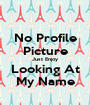 No Profile Picture Just Enjoy Looking At My Name - Personalised Poster A1 size