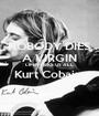 NOBODY DIES A VIRGIN LIFE FUCKS US ALL Kurt Cobain   - Personalised Poster A1 size
