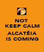 NOT  KEEP CALM  ALCATÉIA IS COMING - Personalised Poster A1 size