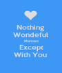 Nothing  Wondeful Moment Except With You  - Personalised Poster A1 size