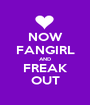 NOW FANGIRL AND FREAK OUT - Personalised Poster A1 size