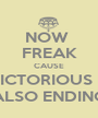 NOW  FREAK CAUSE VICTORIOUS IS ALSO ENDING - Personalised Poster A1 size