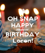 OH SNAP HAPPY FREAKIN' BIRTHDAY Loren! - Personalised Poster A1 size