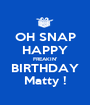 OH SNAP HAPPY FREAKIN' BIRTHDAY Matty ! - Personalised Poster A1 size