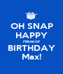 OH SNAP HAPPY FREAKIN' BIRTHDAY Max! - Personalised Poster A1 size