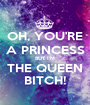 OH, YOU'RE A PRINCESS BUT I'M THE QUEEN BITCH! - Personalised Poster A1 size