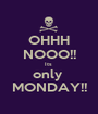OHHH NOOO!! Its  only  MONDAY!! - Personalised Poster A1 size