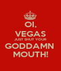OI, VEGAS JUST SHUT YOUR GODDAMN  MOUTH! - Personalised Poster A1 size