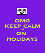 OMG KEEP CALM I'M ON  HOLIDAYS - Personalised Poster A1 size