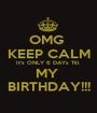 OMG  KEEP CALM It's ONLY 6 DAYs Till  MY  BIRTHDAY!!! - Personalised Poster A1 size