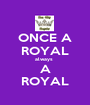ONCE A ROYAL always  A ROYAL - Personalised Poster A1 size