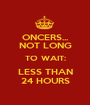 ONCERS... NOT LONG TO WAIT: LESS THAN 24 HOURS - Personalised Poster A1 size