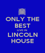 ONLY THE BEST LIVE IN  LINCOLN HOUSE - Personalised Poster A1 size