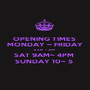 OPENING TIMES  MONDAY ~ FRIDAY 8 AM  ~ 3PM  SAT 9AM~ 4PM  SUNDAY 10~ 5  - Personalised Poster A1 size