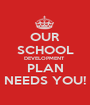 OUR SCHOOL DEVELOPMENT  PLAN NEEDS YOU! - Personalised Poster A1 size