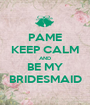 PAME KEEP CALM AND BE MY BRIDESMAID - Personalised Poster A1 size