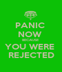 PANIC  NOW  BECAUSE  YOU WERE  REJECTED - Personalised Poster A1 size