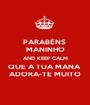 PARABÉNS  MANINHO AND KEEP CALM QUE A TUA MANA  ADORA-TE MUITO - Personalised Poster A1 size