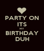 PARTY ON ITS MY BIRTHDAY DUH - Personalised Poster A1 size