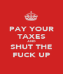 PAY YOUR TAXES AND SHUT THE FUCK UP - Personalised Poster A1 size
