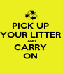 PICK UP  YOUR LITTER  AND CARRY  ON  - Personalised Poster A1 size