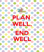 PLAN  WELL,  END WELL - Personalised Poster A1 size