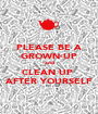 PLEASE BE A GROWN-UP and CLEAN UP  AFTER YOURSELF - Personalised Poster A1 size