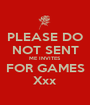 PLEASE DO NOT SENT ME INVITES FOR GAMES Xxx - Personalised Poster A1 size
