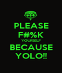 PLEASE F#%K YOURSELF BECAUSE YOLO!! - Personalised Poster A1 size