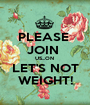 PLEASE  JOIN  US...ON  LET'S NOT WEIGHT! - Personalised Poster A1 size