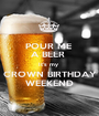 POUR ME  A BEER  It's my  CROWN BIRTHDAY WEEKEND - Personalised Poster A1 size