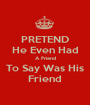 PRETEND He Even Had A Friend To Say Was His Friend - Personalised Poster A1 size