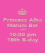 Princess Alba Marum Bar 1/20 10:00 pm 18th B-day - Personalised Poster A1 size