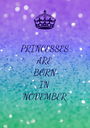 PRINCESSES ARE BORN IN NOVEMBER - Personalised Poster A1 size