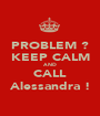 PROBLEM ? KEEP CALM AND CALL Alessandra ! - Personalised Poster A1 size