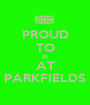PROUD TO BE AT PARKFIELDS - Personalised Poster A1 size