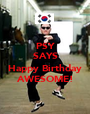 PSY SAYS  Happy Birthday AWESOME! - Personalised Poster A1 size