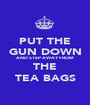 PUT THE GUN DOWN AND STEP AWAY FROM THE TEA BAGS - Personalised Poster A1 size