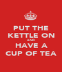 PUT THE KETTLE ON AND HAVE A CUP OF TEA - Personalised Poster A1 size