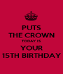 PUTS THE CROWN TODAY IS YOUR 15TH BIRTHDAY - Personalised Poster A1 size