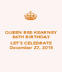 QUEEN BEE KEARNEY 86TH BIRTHDAY  LET'S CELEBRATE December 27, 2015 - Personalised Poster A1 size