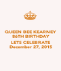 QUEEN BEE KEARNEY 86TH BIRTHDAY  LETS CELEBRATE December 27, 2015 - Personalised Poster A1 size