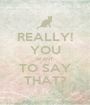 REALLY! YOU WANT TO SAY THAT? - Personalised Poster A1 size