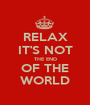 RELAX IT'S NOT THE END OF THE WORLD - Personalised Poster A1 size